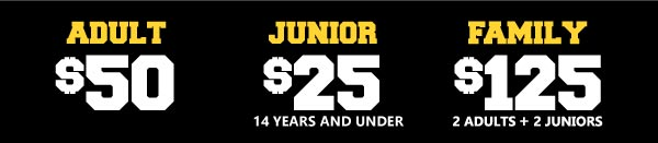 Adult:$50 Junior:$25 14 years and under Family:$125 2 Adults 2 Juniors